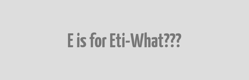 E is for Eti-What???