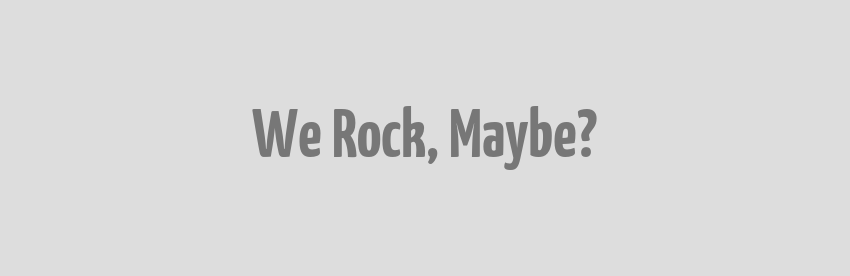 We Rock, Maybe?